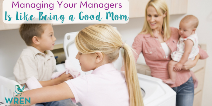 Managing Your Managers Is Like Being A Good Mom